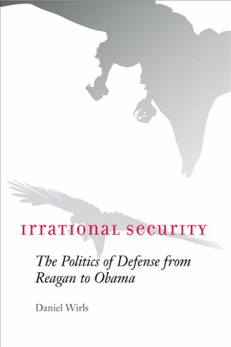 Irrational Security: The Politics Of Defense From Reagan To Obama