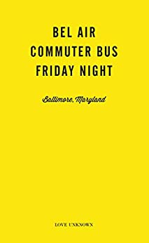Bel Air, Commuter Bus, Friday Night: Love Unknown - Baltimore, Maryland by [Waller, Angie]