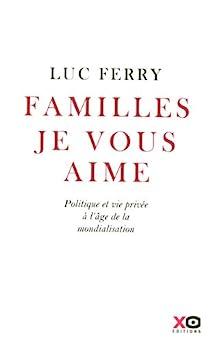 Familles, je vous aime : Politique et vie privée à l'âge de la mondialisation par Ferry