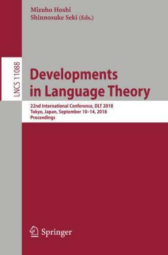 Developments in Language Theory: 22nd International Conference, DLT 2018, Tokyo, Japan, September 10-14, 2018, Proceedings (Lecture Notes in Computer Science) by Springer