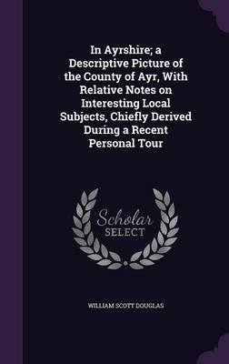 Download In Ayrshire; A Descriptive Picture of the County of Ayr, with Relative Notes on Interesting Local Subjects, Chiefly Derived During a Recent Personal Tour(Hardback) - 2015 Edition pdf