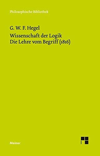 Wissenschaft der Logik. Zweiter Band. Die subjektive Logik oder die Lehre vom Begriff (1816) (Philosophische Bibliothek)