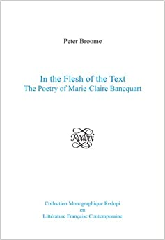 In the Flesh of the Text: The Poetry of Marie-Claire Bancquart. (Collection Monographique Rodopi En Litterature Francaise Con)