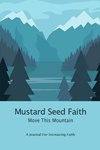 Mustard Seed Faith ~ Move This Mountain: A Journal For Increasing Faith: Guided Prayer: Believe With All Your Heart: Matthew 17:19-20