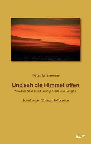 Und sah die Himmel offen: SPIRITUALITÄT DIESSEITS UND JENSEITS VON RELIGION - Erzählungen, Stimmen, Reflexionen