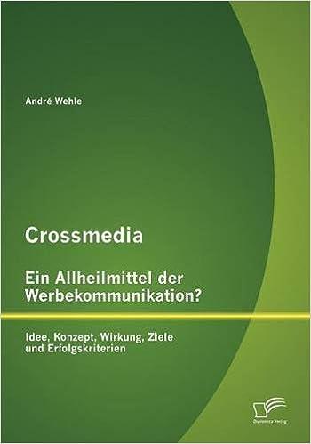 Crossmedia - Ein Allheilmittel der Werbekommunikation? Idee, Konzept, Wirkung, Ziele und Erfolgskriterien