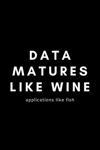 Data Matures Like Wine Applications Like Fish: Funny Big Data Dot Grid Notebook Gift Idea For Data Science Nerd, Analyst, Engineer – 120 Pages (6″ x 9″) Hilarious Gag Present