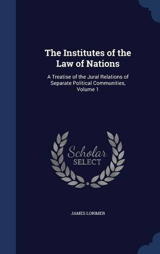 Read Online The Institutes of the Law of Nations: A Treatise of the Jural Relations of Separate Political Communities, Volume 1 pdf epub