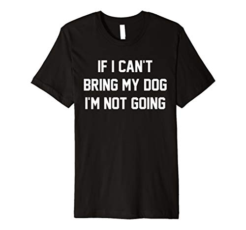 If I Cant Bring My Dog Im Not Going T-shirt Christmas Gift