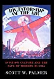 Dictatorship of the Air: Aviation Culture and the Fate of Modern Russia (Cambridge Centennial of Flight), Scott W. Palmer, 0521859573