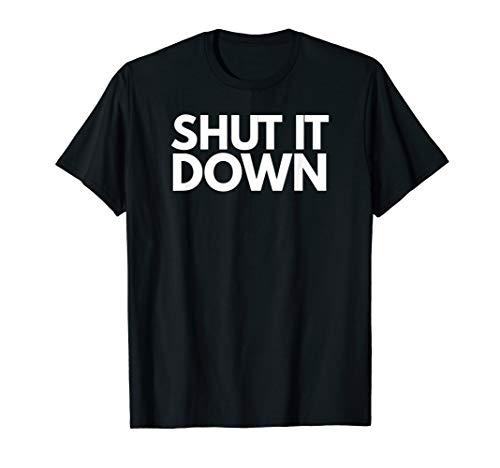 Shut It Down T Shirt TShirt T-Shirt Tee Shirt Gift