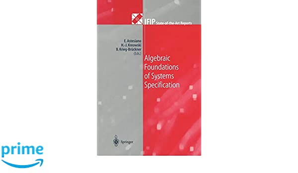 Algebraic Foundations of Systems Specification (IFIP State-of-the-Art Reports)