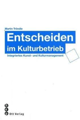 Entscheiden im Kulturbetrieb: Integriertes Kunst- und Kulturmanagement