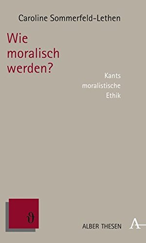 Wie moralisch werden?: Kants moralistische Ethik (Alber Thesen Philosophie)