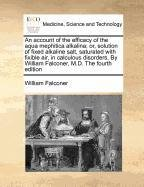 Download An account of the efficacy of the aqua mephitica alkalina; or, solution of fixed alkaline salt, saturated with fixible air, in calculous disorders. By William Falconer, M.D. The fourth edition PDF