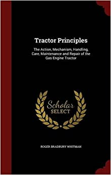 Book Tractor Principles: The Action, Mechanism, Handling, Care, Maintenance and Repair of the Gas Engine Tractor