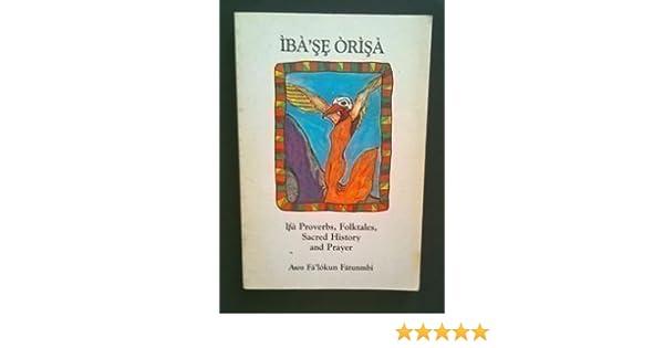 Ibase Orisa: Ifa Proverbs, Folktales, Sacred History & Prayer: Awo