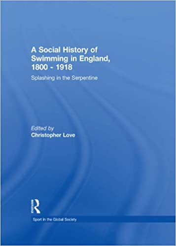 Read online A Social History of Swimming in England, 1800 - 1918: Splashing in the Serpentine (Sport in the Global Society) PDF, azw (Kindle), ePub