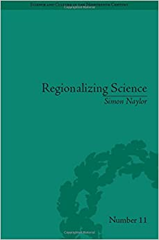 Regionalizing Science: Placing Knowledges in Victorian England (Science and Culture in the Nineteenth Century)
