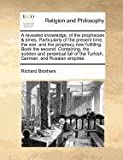 A revealed knowledge, of the prophecies and times. Particularly of the present time, the war, and the prophecy now fulfilling. Book the second. Containing, the sudden and perpetual fall of the Turkish, German, and Russian Empires, Richard Brothers, 1170787517