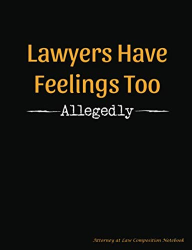 Lawyers Have Feelings Too - Allegedly - Attorney at Law Composition Notebook: Funny, Legal Humor College Ruled Book, 100 pages (50 Sheets), 9 3/4 x 7 1/2 (Law Student Gift Ideas)