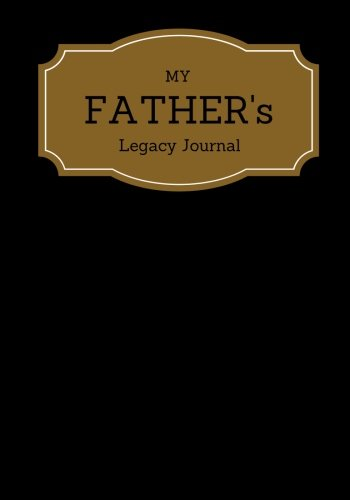 My Father's Legacy Journal: Black Cover Father's Memoirs Log, Journal, Keepsake To Fill In | Perfect For Fathers Day Gifts, Daddy, Grandfathers | ... Sized Paperback Book (Parents) (Volume 10)