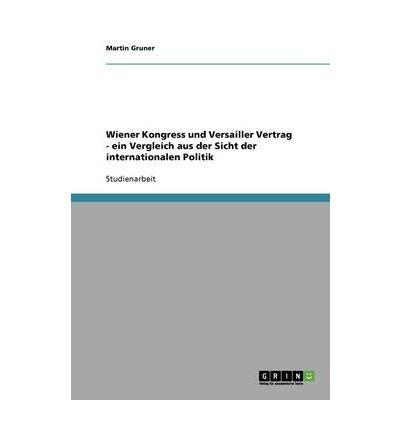 [ { WIENER KONGRESS UND VERSAILLER VERTRAG - EIN VERGLEICH AUS DER SICHT DER INTERNATIONALEN POLITIK (GERMAN) } ] by Gruner, Martin (AUTHOR) Aug-03-2008 [ Paperback ] ebook