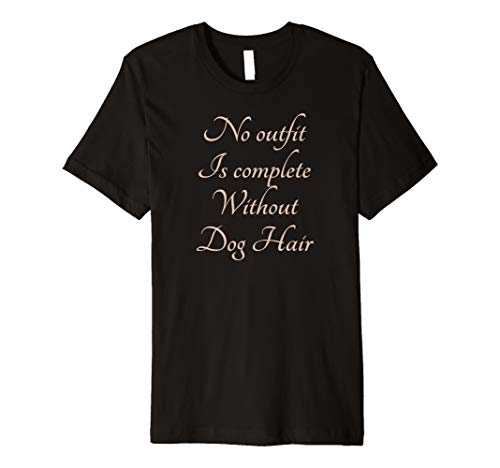 No Outfit is Complete Without DOG HAIR T-Shirt Tee -