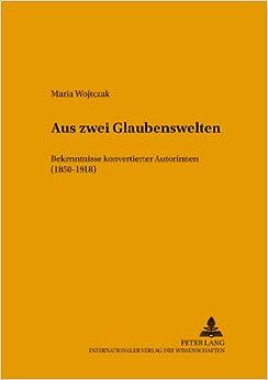 Aus Zwei Glaubenswelten: Bekenntnisse Konvertierter Autorinnen (1850-1918) (Posener Beitrage Zur Germanistik)
