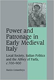 Power and Patronage in Early Medieval Italy: Local Society, Italian Politics and the Abbey of Farfa, c.700-900 (Cambridge Studies in Medieval Life and Thought: Fourth Series)