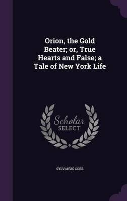 Orion, the Gold Beater; Or, True Hearts and False; A Tale of New York Life(Hardback) - 2016 Edition pdf epub