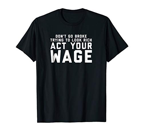 Don't Go Broke Trying To Look Rich Act Your Wage T-Shirt
