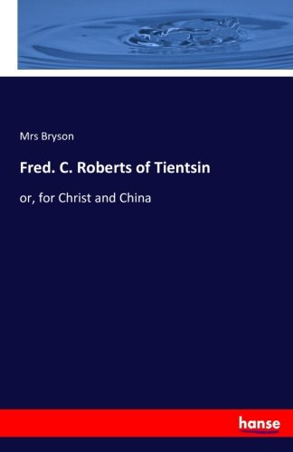 Fred. C. Roberts of Tientsin: or, for Christ and China