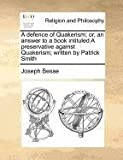 A defence of Quakerism; or, an answer to a book intituled A preservative against Quakerism; written by Patrick Smith, Joseph Besse, 1170772528