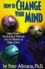 How To Change Your Mind  Using Modern Psychological Methods And The Wisdom Of Edgar Cayce
