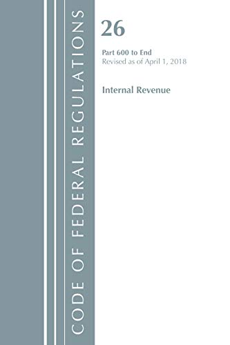 Code of Federal Regulations, Title 26 Internal Revenue 600-End, Revised as of April 1, 2018
