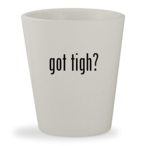 got tigh? - White Ceramic 1.5oz Shot Glass