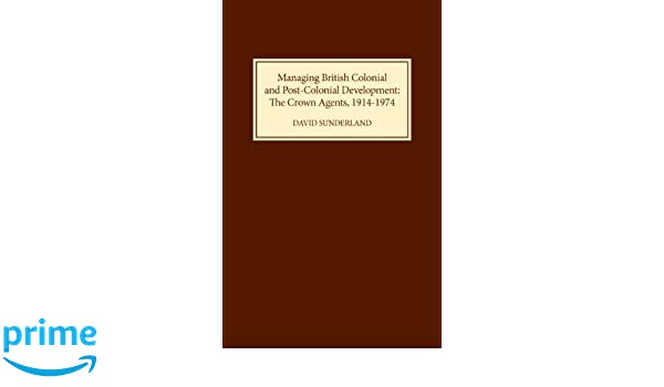 Managing British Colonial and Post-Colonial Development: The Crown Agents, 1914-1974