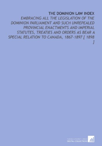 The Dominion Law Index: Embracing All the Legislation of the Dominion Parliament and Such Unrepealed Provincial Enactments and Imperial Statutes, ... Relation to Canada, 1867-1897 [ 1898 ]