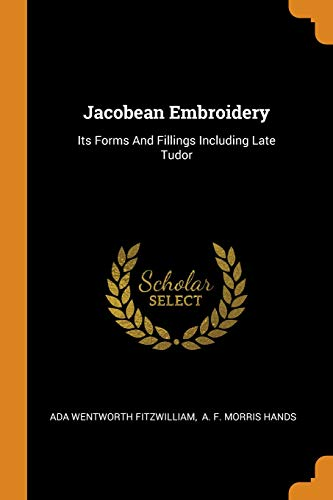 Jacobean Embroidery: Its Forms and Fillings Including Late Tudor