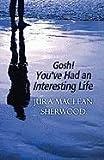 Gosh! You've Had an Interesting Life, Jura MacLean Sherwood, 1451284535