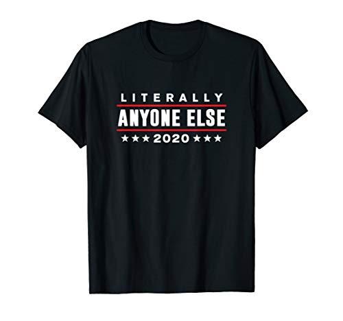 Literally Anyone Else 2020 Funny Anti-Trump T-Shirt (Best Anti Trump Memes)