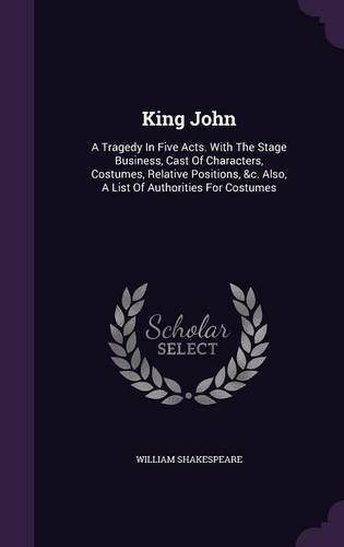 William Shakespeare Theatre Costumes (King John: A Tragedy in Five Acts. with the Stage Business, Cast of Characters, Costumes, Relative Positions, &C. Also, a List of Authorities for Costumes)