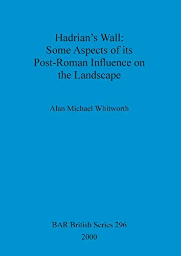 Hadrian's Wall: Some Aspects of its Post-Roman Influence on the Landscape (BAR British Series)