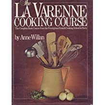 The La Varenne Cooking Course: The Complete Basic Course from the Prestigious French Cooking School in Paris