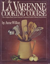 The La Varenne Cooking Course: The Complete Basic Course from the Prestigious French Cooking School in (French Complete Course)