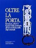 Oltre La Porta. Serrature, Chiavi e Forzieri Dalla Preistoria All'eta Moderna Nelle Alpi Orientali