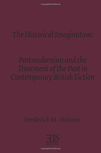 Read Online The Historical Imagination: Postmodernism and the Treatment of the Past in Contemporary British Fiction (E L S MONOGRAPH SERIES) pdf