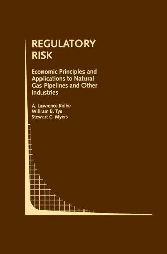 Regulatory Risk: Economic Principles And Applications To Natural Gas Pipelines And Other Industries (Topics In Regulatory Economics And Policy)