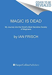Magic Is Dead: My Journey into the World's Most Secretive Society of Magicians